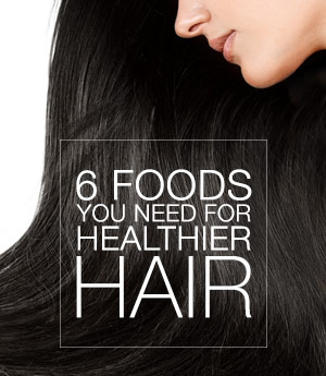 6 Foods You Need For Healthier Hair