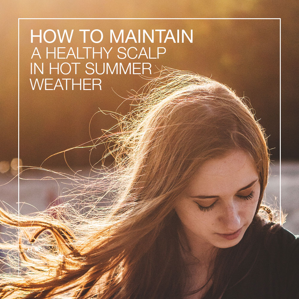 How To Maintain A Healthy Scalp In Hot Summer Weather
