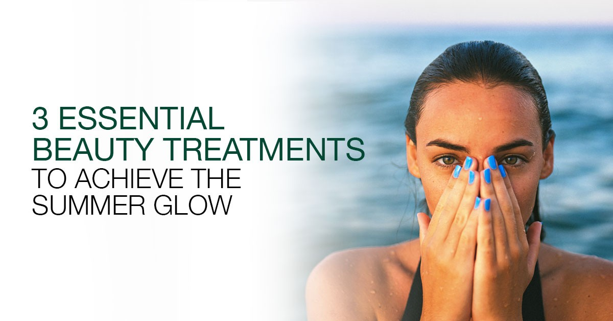 3 Essential Beauty Treatments to Achieve the Perfect Summer Glow
