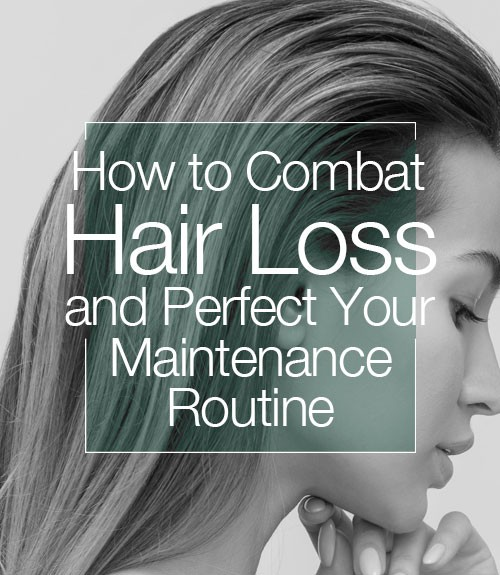 How to Combat Hair Loss and Perfect Your Maintenance Routine